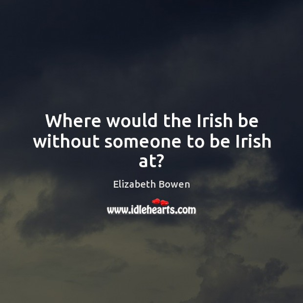 Where would the Irish be without someone to be Irish at? Elizabeth Bowen Picture Quote