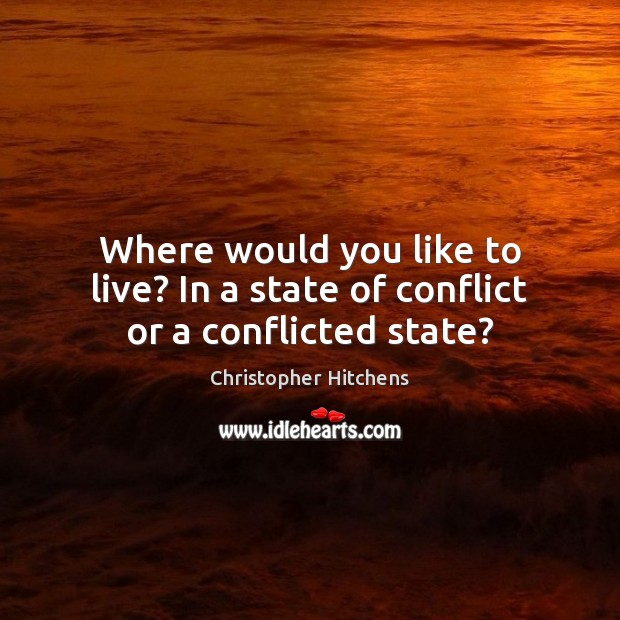 Where would you like to live? In a state of conflict or a conflicted state? Image