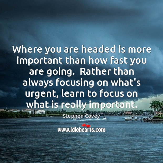 Where you are headed is more important than how fast you are Stephen Covey Picture Quote