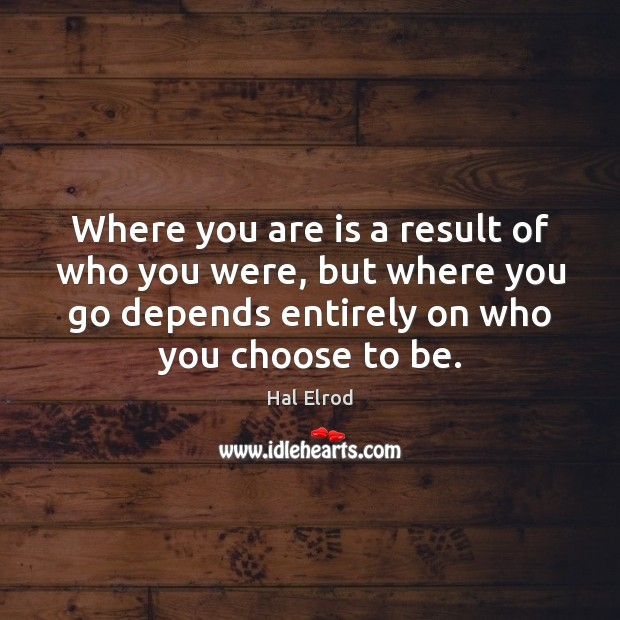 Where you are is a result of who you were, but where Hal Elrod Picture Quote