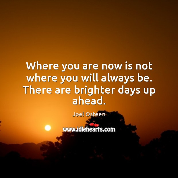Where you are now is not where you will always be. There are brighter days up ahead. Image