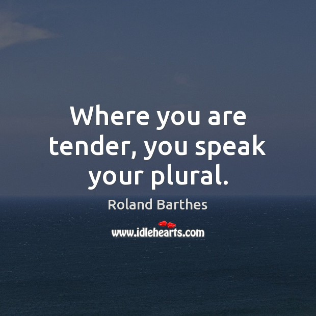 Where you are tender, you speak your plural. Roland Barthes Picture Quote