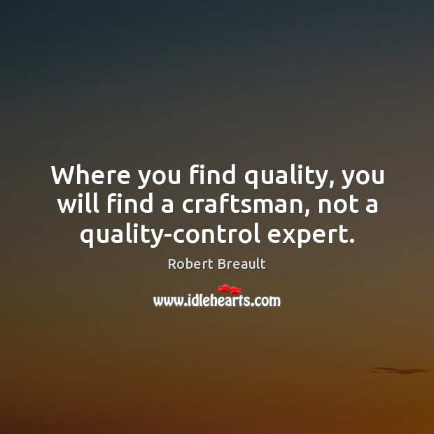 Where you find quality, you will find a craftsman, not a quality-control expert. Image