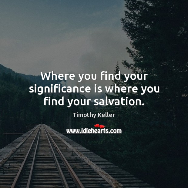Image, Where you find your significance is where you find your salvation.