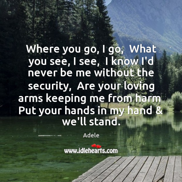 Where you go, I go,  What you see, I see,  I know Adele Picture Quote