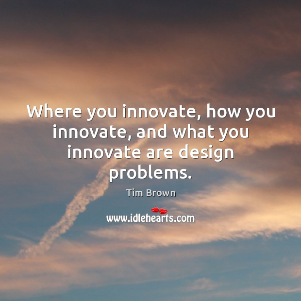 Where you innovate, how you innovate, and what you innovate are design problems. Tim Brown Picture Quote