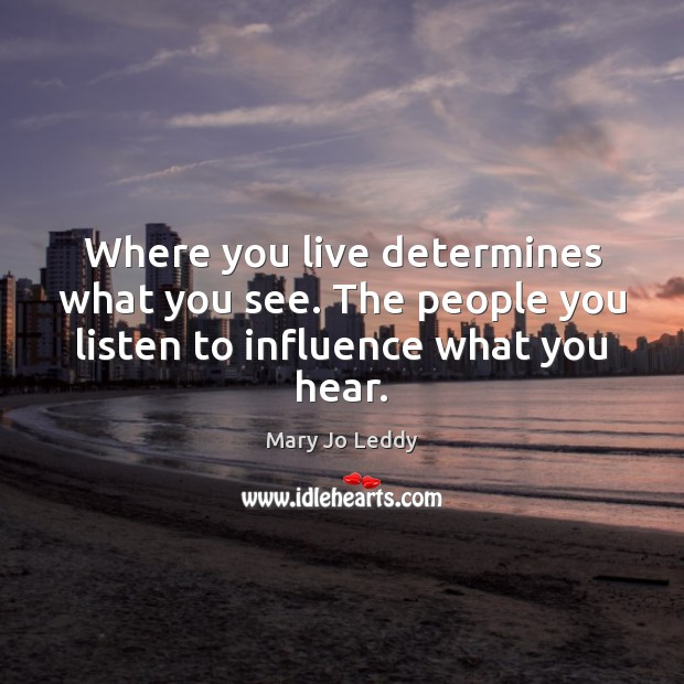 Where you live determines what you see. The people you listen to influence what you hear. Image