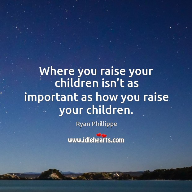 Where you raise your children isn't as important as how you raise your children. Image
