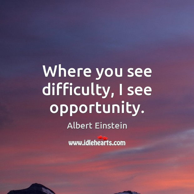 Where you see difficulty, I see opportunity. Albert Einstein Picture Quote