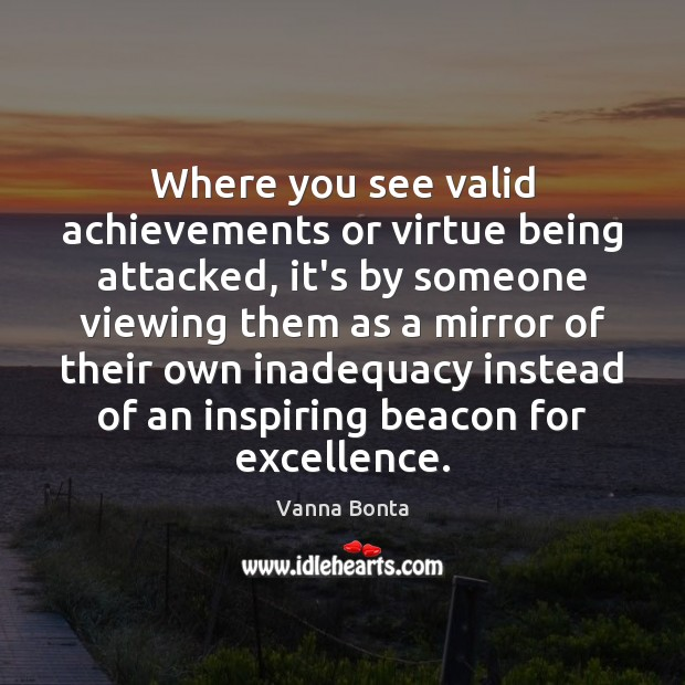 Where you see valid achievements or virtue being attacked, it's by someone Vanna Bonta Picture Quote