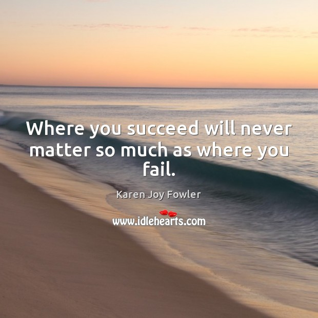 Where you succeed will never matter so much as where you fail. Image