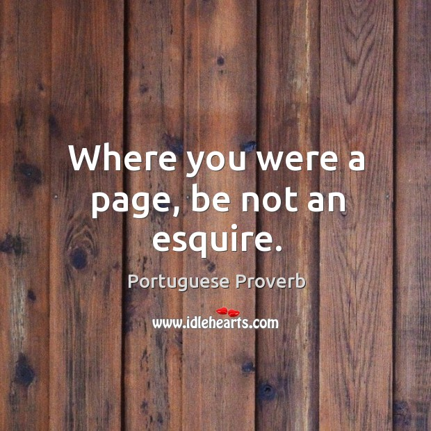 Where you were a page, be not an esquire. Image