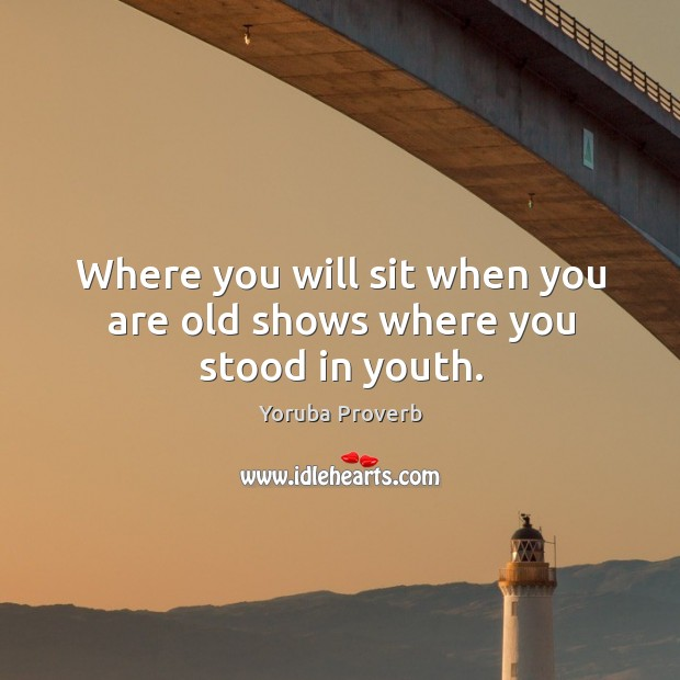 Where you will sit when you are old shows where you stood in youth. Yoruba Proverbs Image