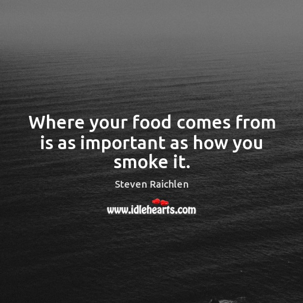 Where your food comes from is as important as how you smoke it. Steven Raichlen Picture Quote