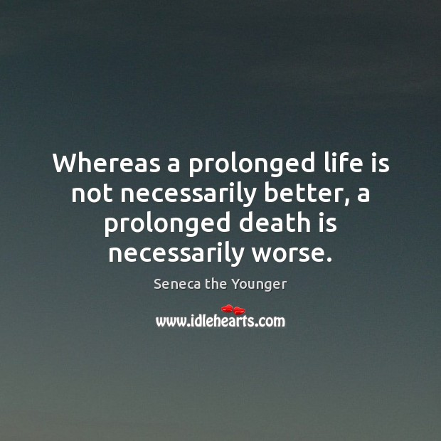 Image, Whereas a prolonged life is not necessarily better, a prolonged death is