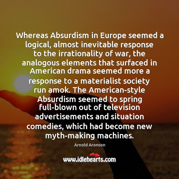 Image, Whereas Absurdism in Europe seemed a logical, almost inevitable response to the