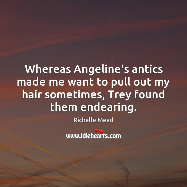 Whereas Angeline's antics made me want to pull out my hair sometimes, Richelle Mead Picture Quote