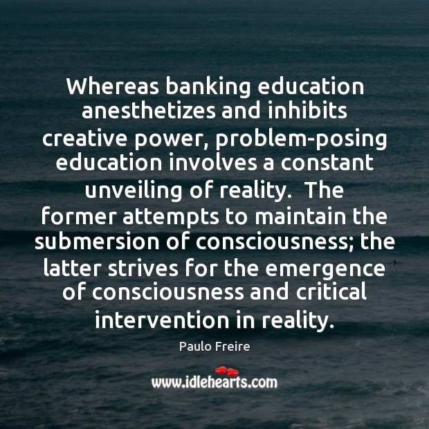 Image, Whereas banking education anesthetizes and inhibits creative power, problem-posing education involves a