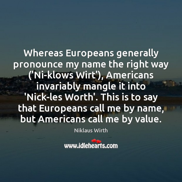 Whereas Europeans generally pronounce my name the right way ('Ni-klows Wirt'), Americans Image