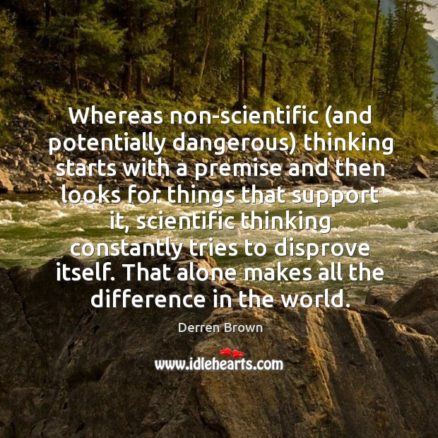 Whereas non-scientific (and potentially dangerous) thinking starts with a premise and then Derren Brown Picture Quote