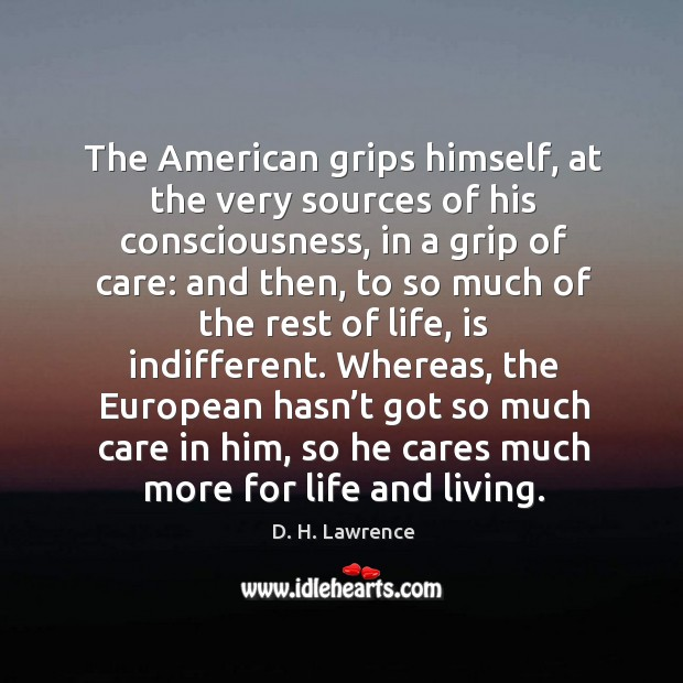 Whereas, the european hasn't got so much care in him, so he cares much more for life and living. Image