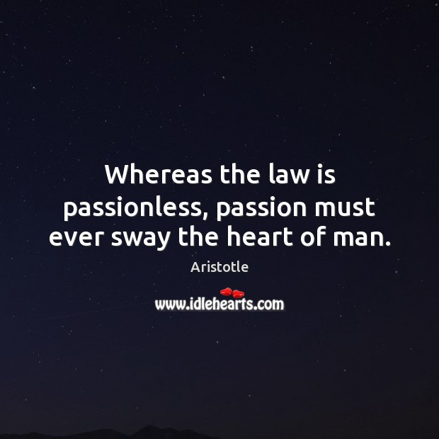 Image, Whereas the law is passionless, passion must ever sway the heart of man.