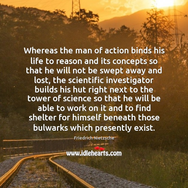 Image, Whereas the man of action binds his life to reason and its