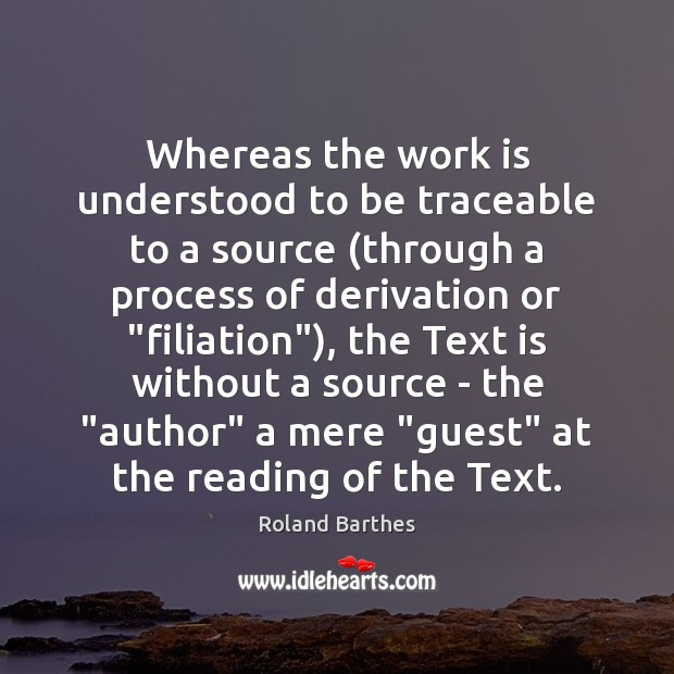 Whereas the work is understood to be traceable to a source (through Roland Barthes Picture Quote