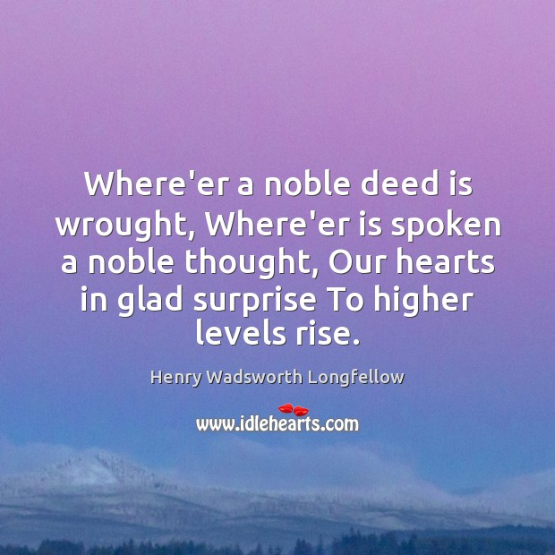 Where'er a noble deed is wrought, Where'er is spoken a noble thought, Henry Wadsworth Longfellow Picture Quote
