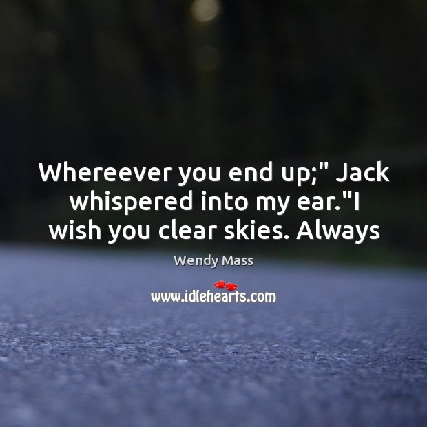 "Whereever you end up;"" Jack whispered into my ear.""I wish you clear skies. Always Image"