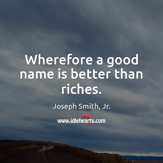 Wherefore a good name is better than riches. Joseph Smith, Jr. Picture Quote