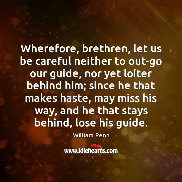 Wherefore, brethren, let us be careful neither to out-go our guide, nor William Penn Picture Quote
