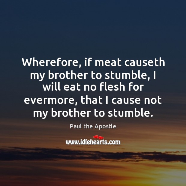 Wherefore, if meat causeth my brother to stumble, I will eat no Paul the Apostle Picture Quote