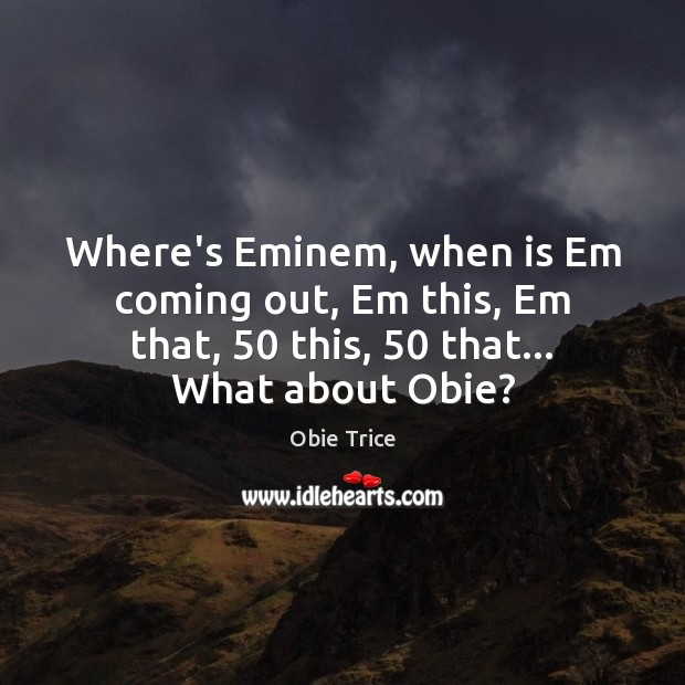Where's Eminem, when is Em coming out, Em this, Em that, 50 this, 50 Image