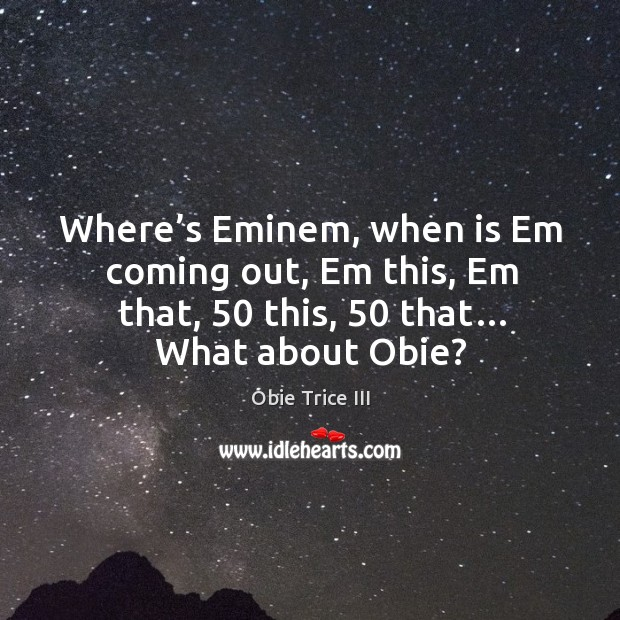 Where's eminem, when is em coming out, em this, em that, 50 this, 50 that… what about obie? Image