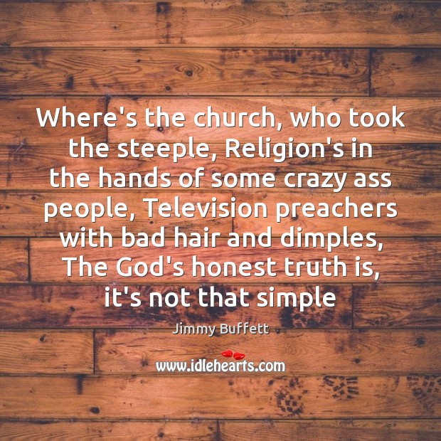 Where's the church, who took the steeple, Religion's in the hands of Jimmy Buffett Picture Quote
