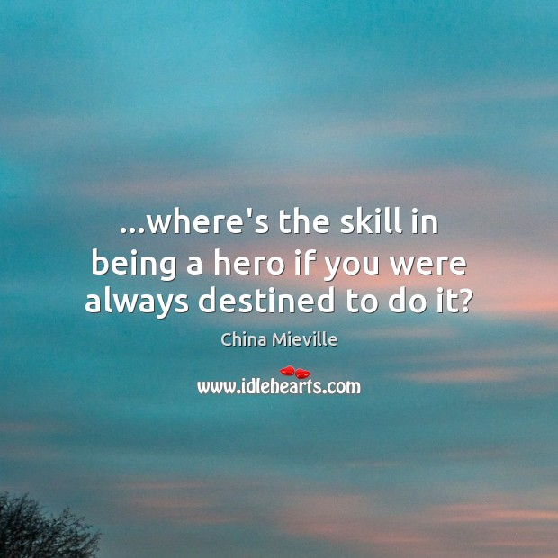 …where's the skill in being a hero if you were always destined to do it? Image