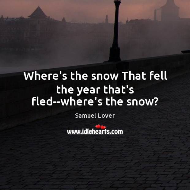 Where's the snow That fell the year that's fled–where's the snow? Samuel Lover Picture Quote