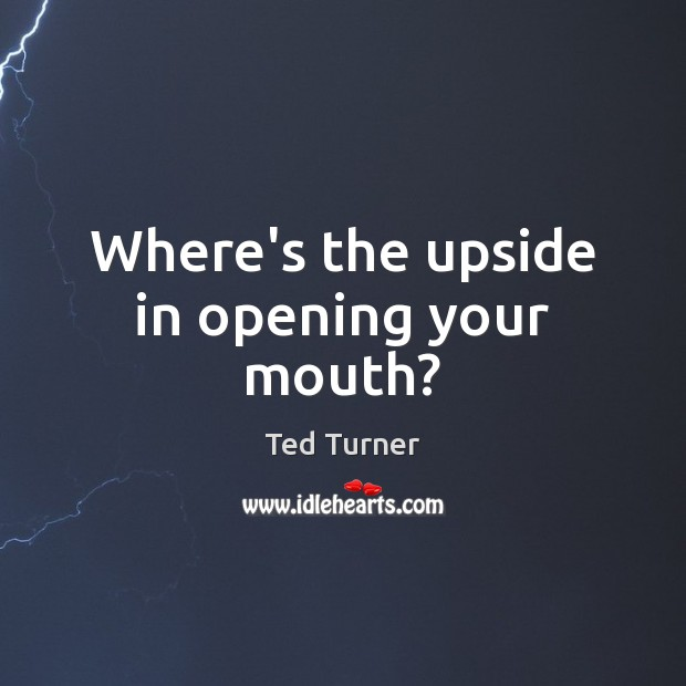 Where's the upside in opening your mouth? Ted Turner Picture Quote