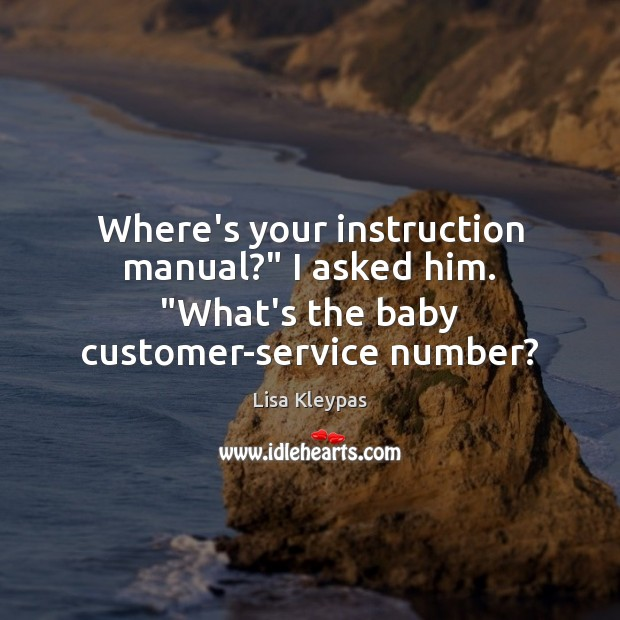 """Where's your instruction manual?"""" I asked him. """"What's the baby customer-service number? Lisa Kleypas Picture Quote"""
