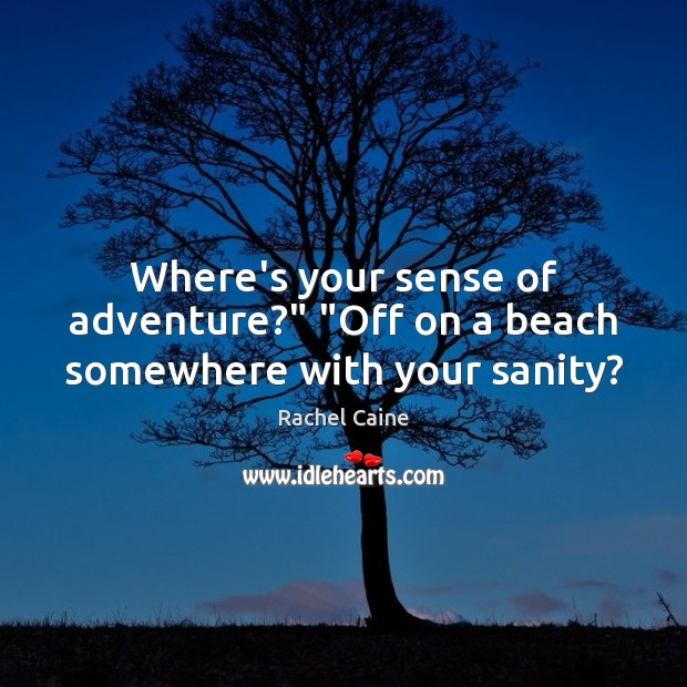 """Where's your sense of adventure?"""" """"Off on a beach somewhere with your sanity? Rachel Caine Picture Quote"""