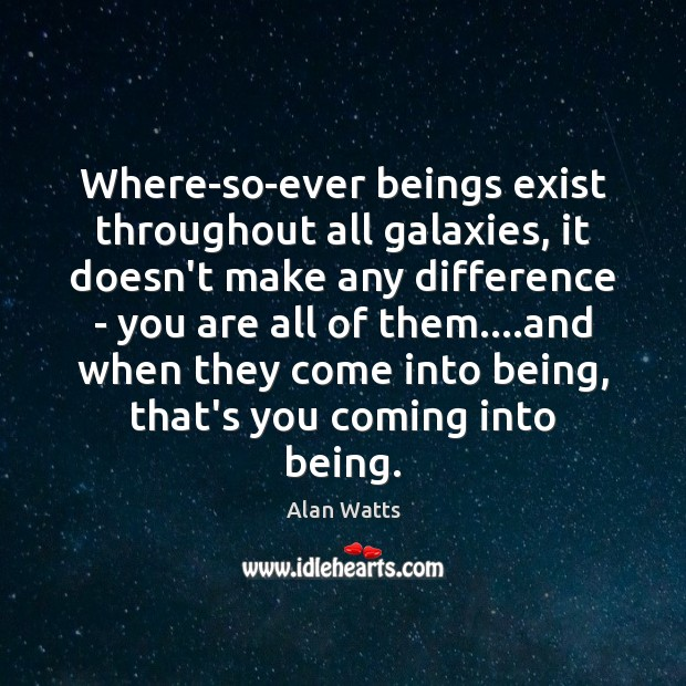 Where-so-ever beings exist throughout all galaxies, it doesn't make any difference – Alan Watts Picture Quote