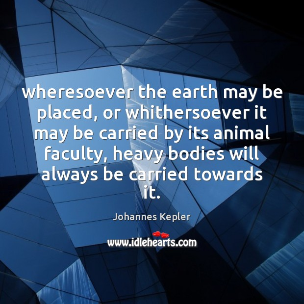 Image, Wheresoever the earth may be placed, or whithersoever it may be carried
