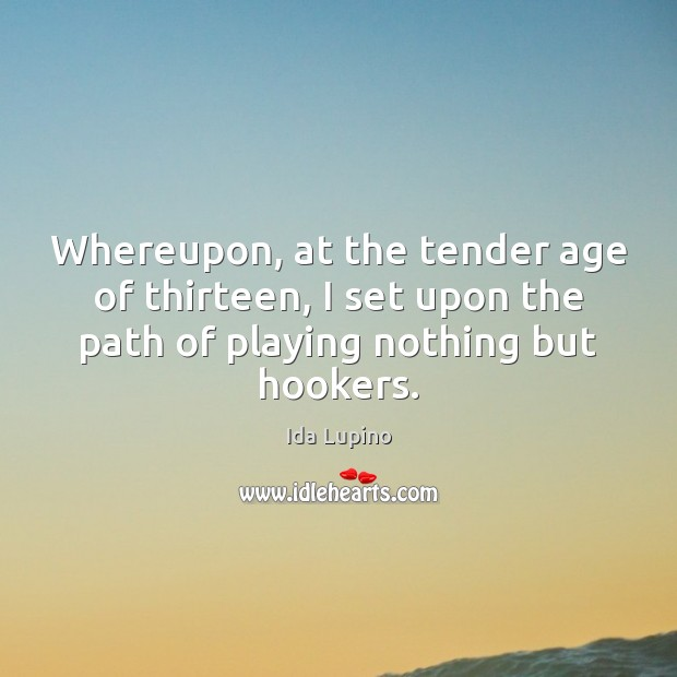 Whereupon, at the tender age of thirteen, I set upon the path Ida Lupino Picture Quote
