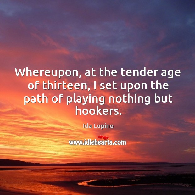 Whereupon, at the tender age of thirteen, I set upon the path of playing nothing but hookers. Ida Lupino Picture Quote