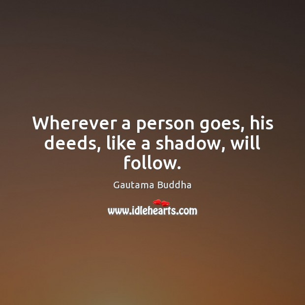 Wherever a person goes, his deeds, like a shadow, will follow. Image