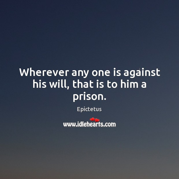 Wherever any one is against his will, that is to him a prison. Epictetus Picture Quote