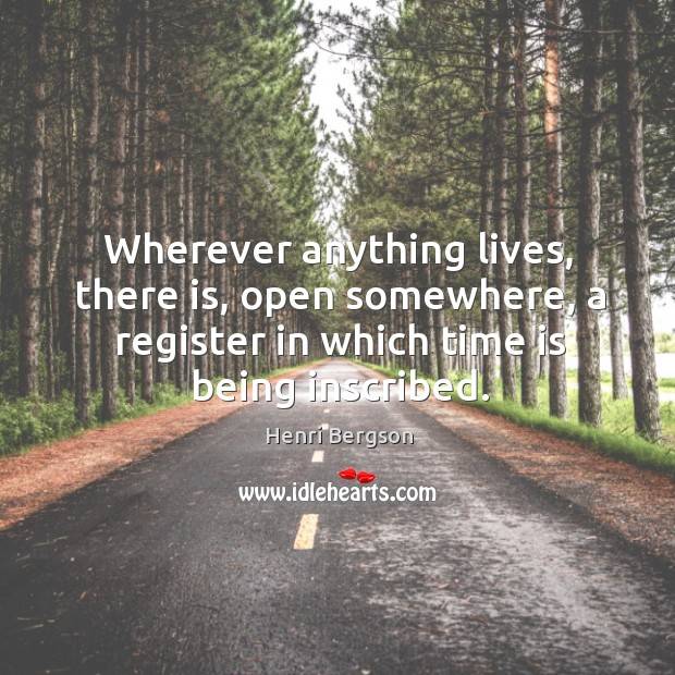 Wherever anything lives, there is, open somewhere, a register in which time is being inscribed. Henri Bergson Picture Quote