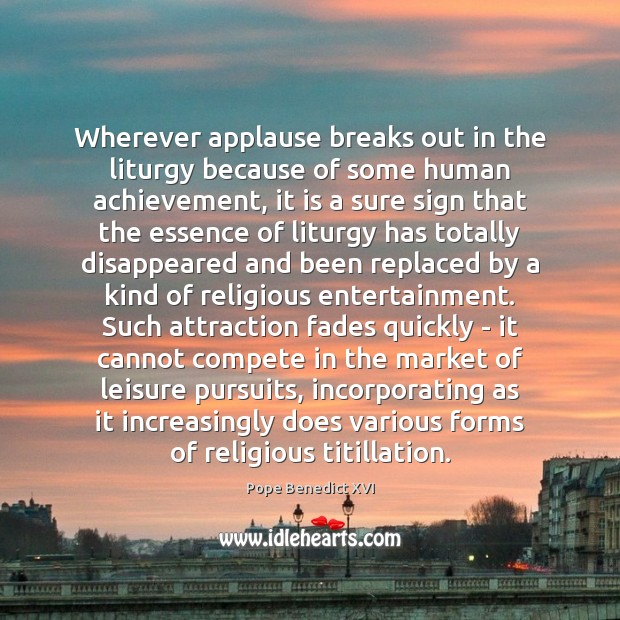 Wherever applause breaks out in the liturgy because of some human achievement, Pope Benedict XVI Picture Quote