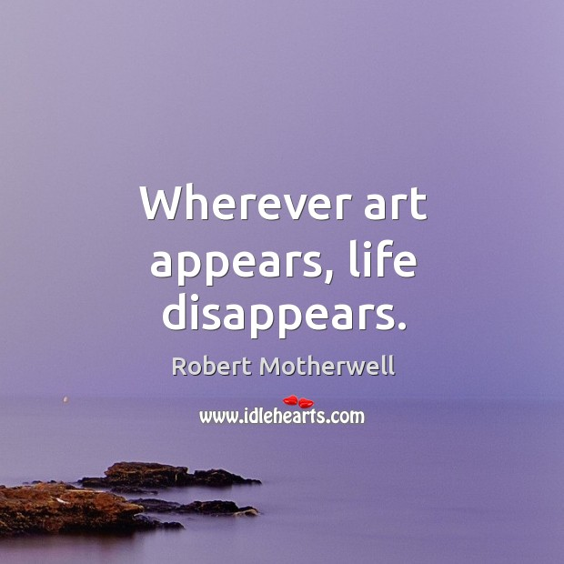 Wherever art appears, life disappears. Robert Motherwell Picture Quote